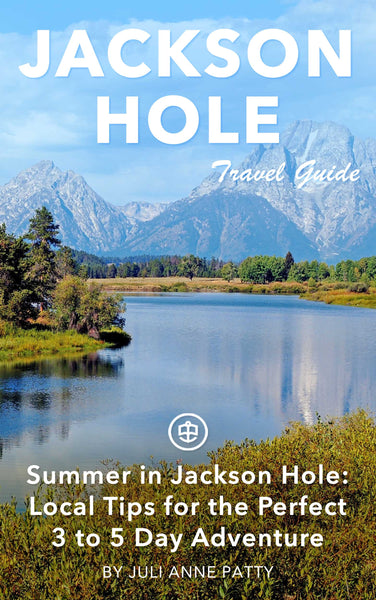 Summer in Jackson Hole: Local Tips for the Perfect Three to Five Day Adventure