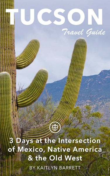 Tucson: 3 Days at the Intersection of Mexico, Native America & the Old West