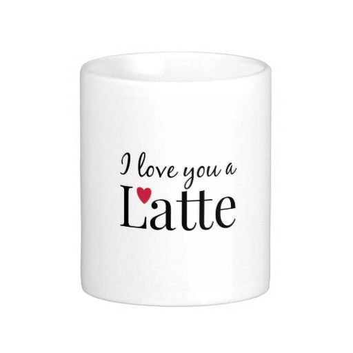 I Love You A Latte Coffee Mug