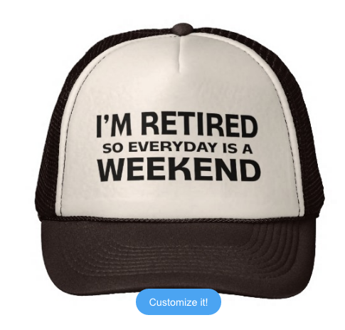 I'm Retired so Everyday is a Weekend! Trucker Hat