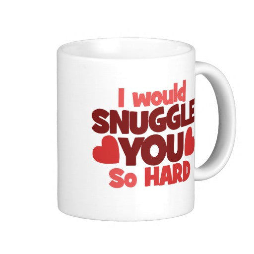 I Would Snuggle You So Hard Coffee Mug