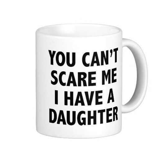You Can't Scare Me I Have A Daughter Coffee Mug