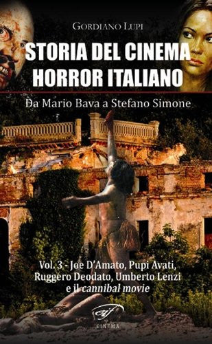 Storia del Cinema Horror italiano. Da Mario Bava a Stefano Simone. Volume 3: Joe D'Amato, Ruggero Deodato, Umberto Lenzi e i cannibal movie