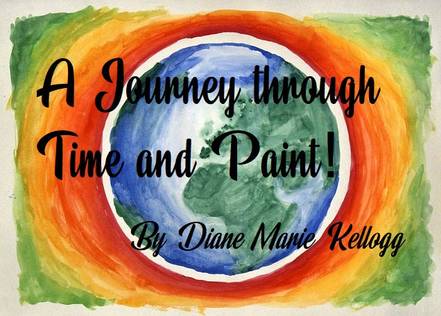 A Journey Through Time and Paint!  by Diane Marie Kellogg