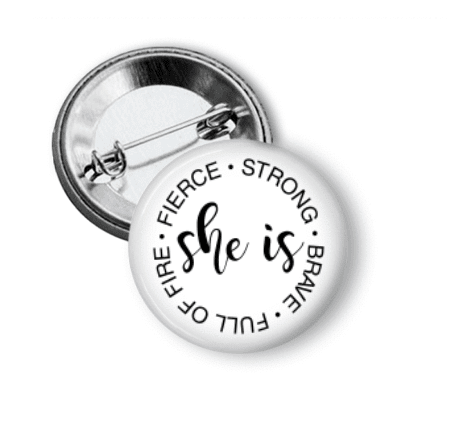 Pin Back Button - She is Strong, Brave, Full of Fire, Fierce - Clowdus Creations
