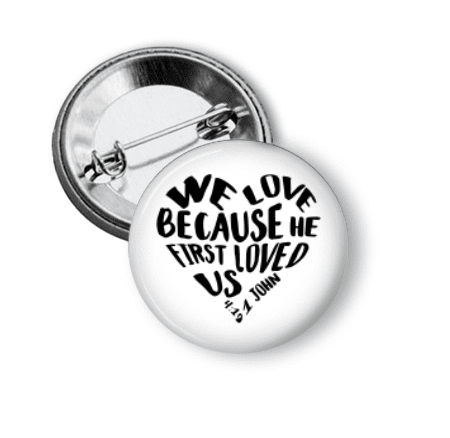 Pin Back Button - We love because He loved us first - Clowdus Creations