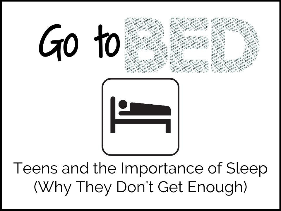 Go to Bed: Teens and the Importance of Sleep (Why They Don't Get Enough)