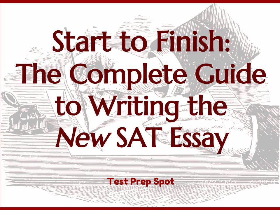 start to finish the complete guide to writing the new sat essay  start to finish the complete guide to writing the new sat essay