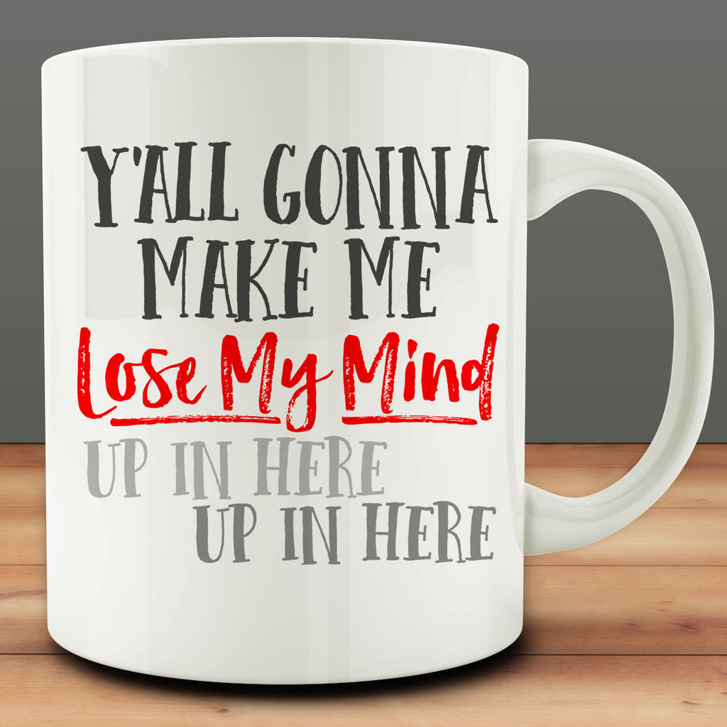 Y'All Gonna Make Me Lose My Mind Up In Here Mug, teacher gift mom 11 oz coffee