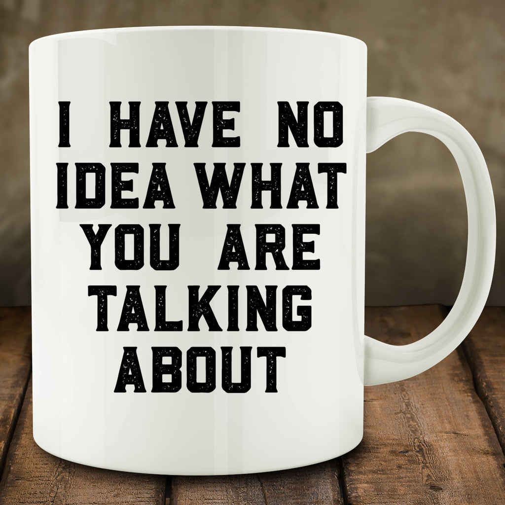 I Have No Idea What You Are Talking About Mug
