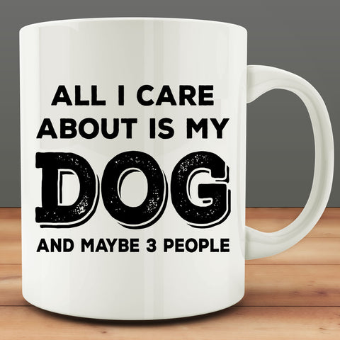 All I Care About Is My Dog And Maybe 3 People Mug, funny 11 oz coffee