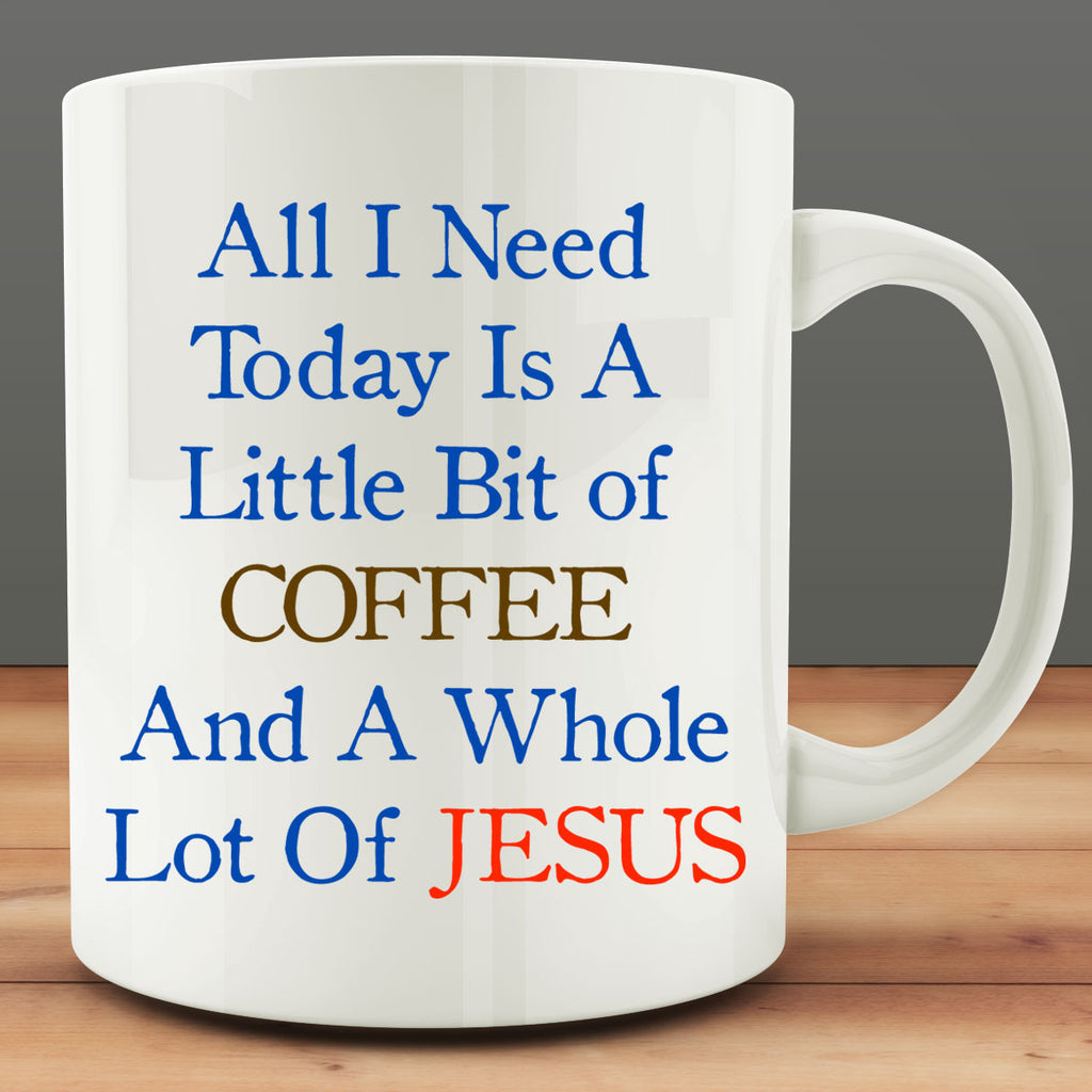 All I Need Today Is A Little Bit Of Coffee And A Whole Lot Of Jesus Mug, 11 oz