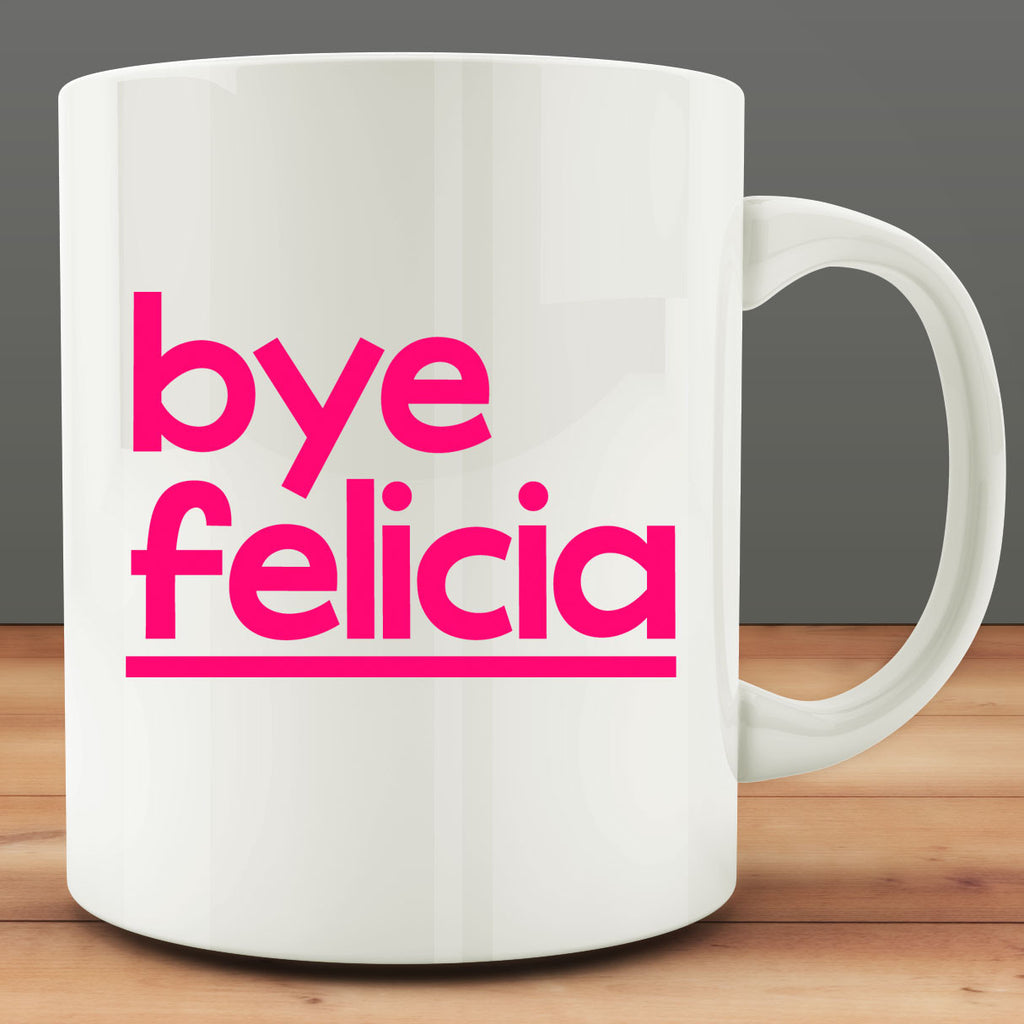 Bye Felicia mug, funny sarcastic 11 oz white ceramic coffee tea