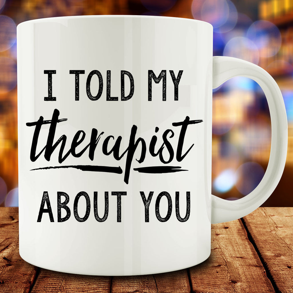 I Told My Therapist About You Mug