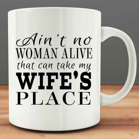 Ain't No Woman Alive that can take My Wife's Place Mug, 11 oz coffee tea