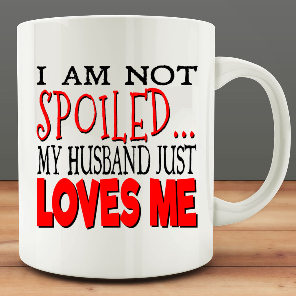 I Am Not Spoiled My Husband Just Loves Me Mug