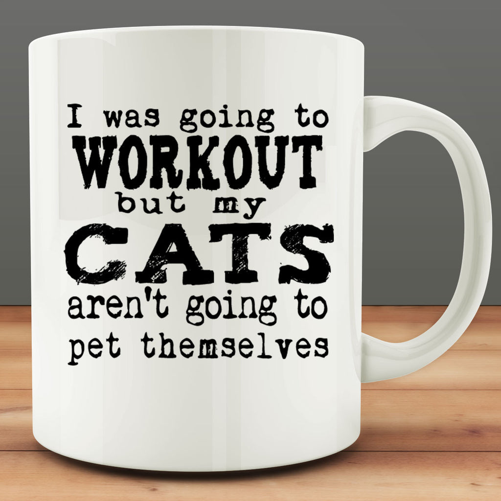 I Was Going To Workout But My Cats Aren't Going to Pet Themselves Mug