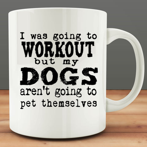 I Was Going To Workout But My Dogs Aren't Going to Pet Themselves Mug