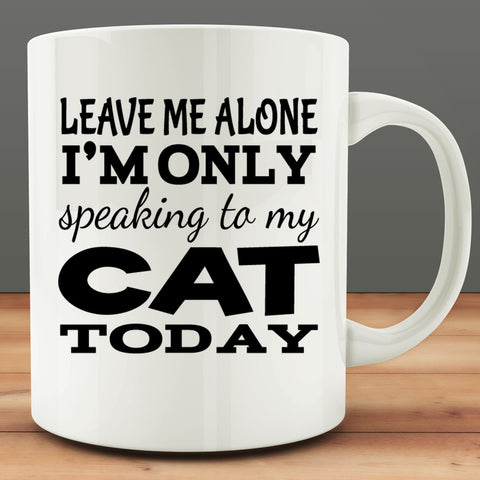 Leave Me Alone I'm Only Speaking to my Cat Today Mug