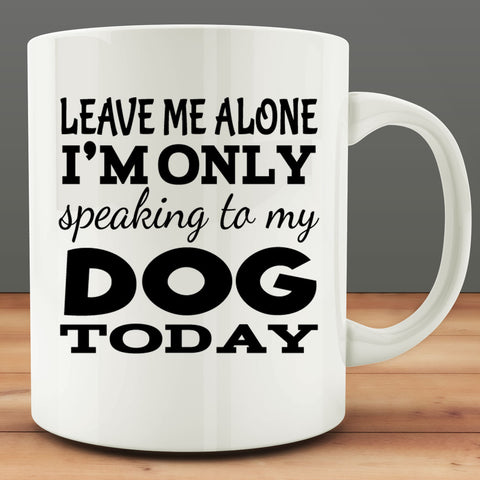 Leave Me Alone I'm Only Speaking to my Dog Today Mug