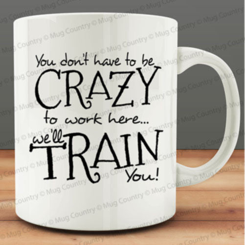 You Don't Have to Be Crazy to Work Here We'll Train You Mug, coworker gift