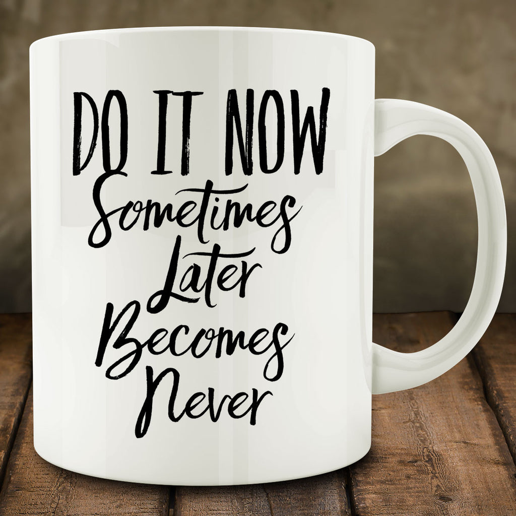 Do It Now Sometimes Later Becomes Never Mug, 11 oz procrastination gift