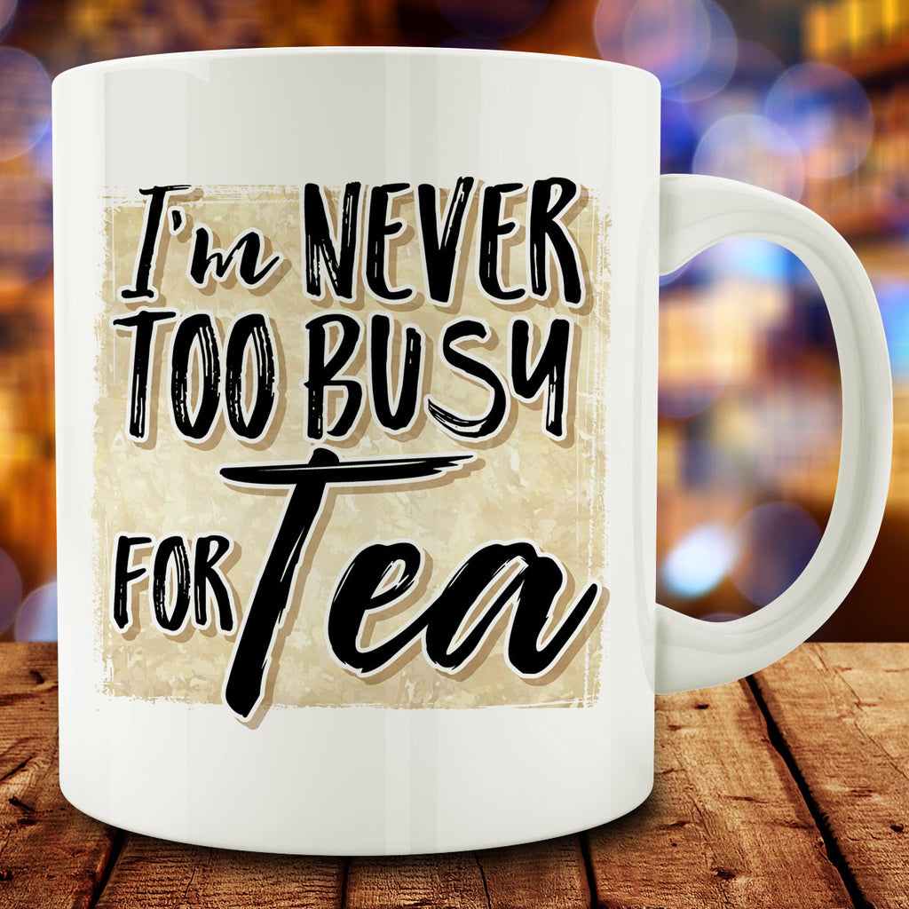I'm Never too Busy for Tea Mug