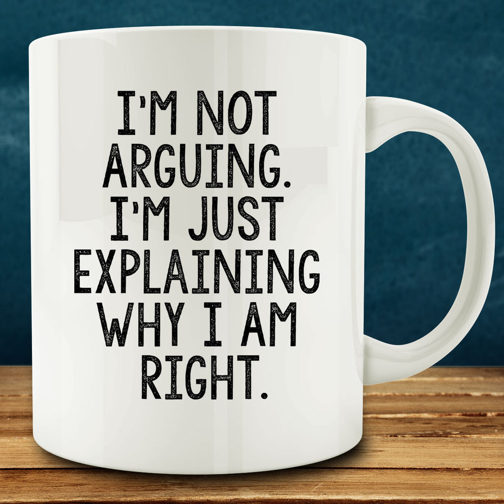 I'm Not Arguing I'm Just Explaining Why I Am Right Mug