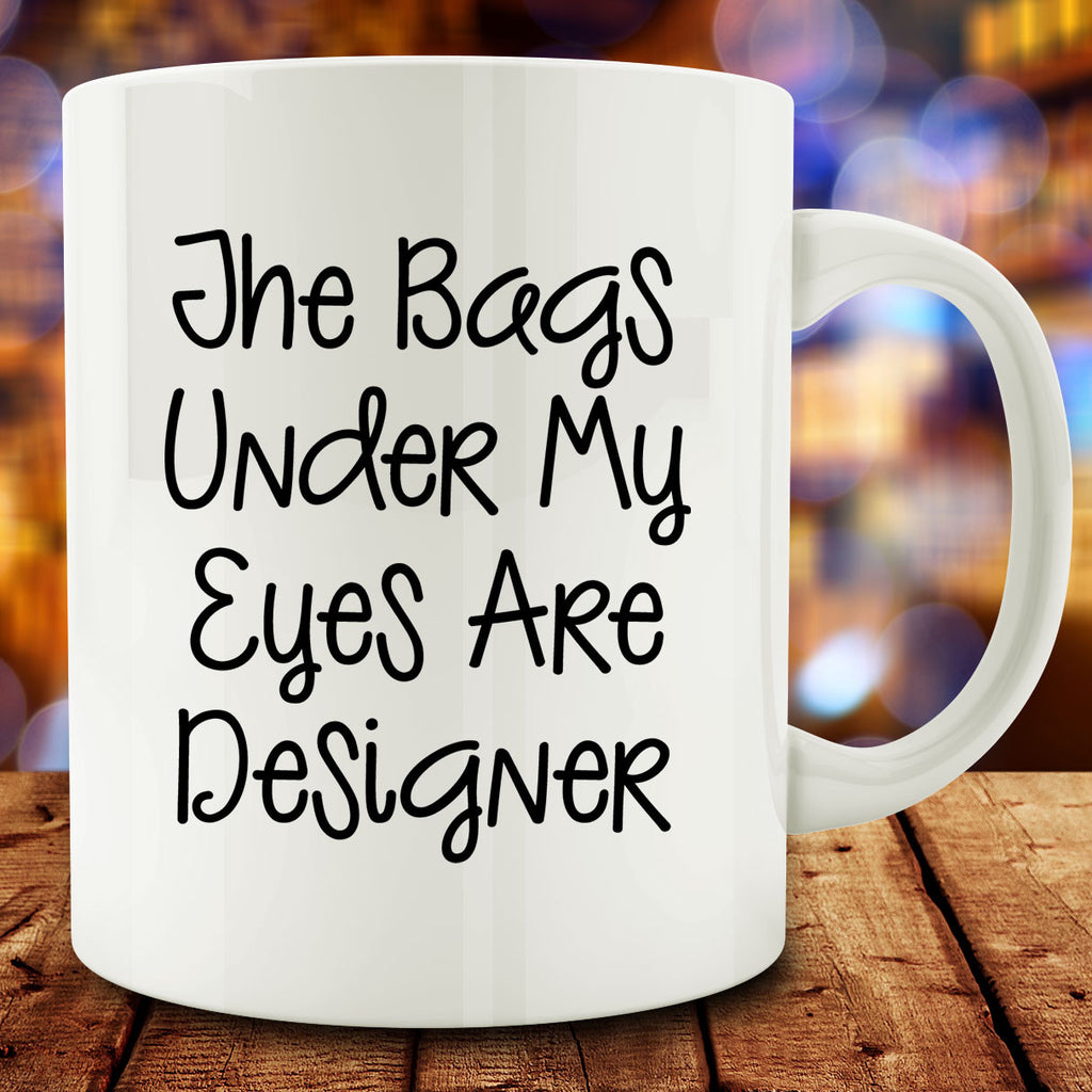 The Bags Under My Eyes are Designer Mug
