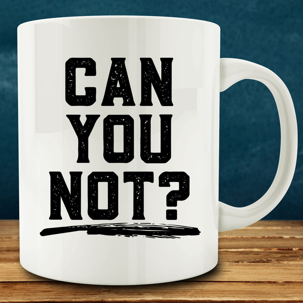 Can You Not Mug, sarcastic funny 11 oz white ceramic coffee tea