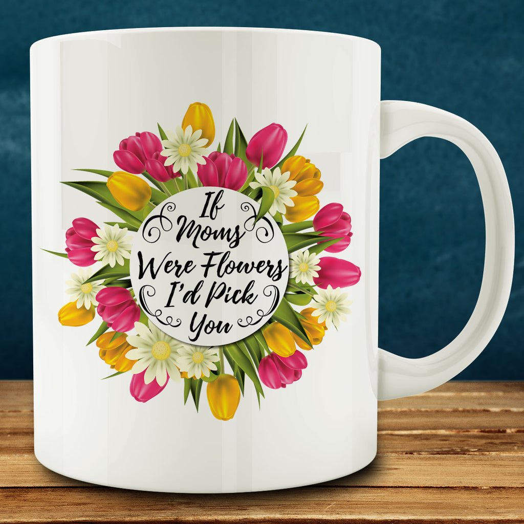 If Moms Were Flowers I'd Pick You Mug
