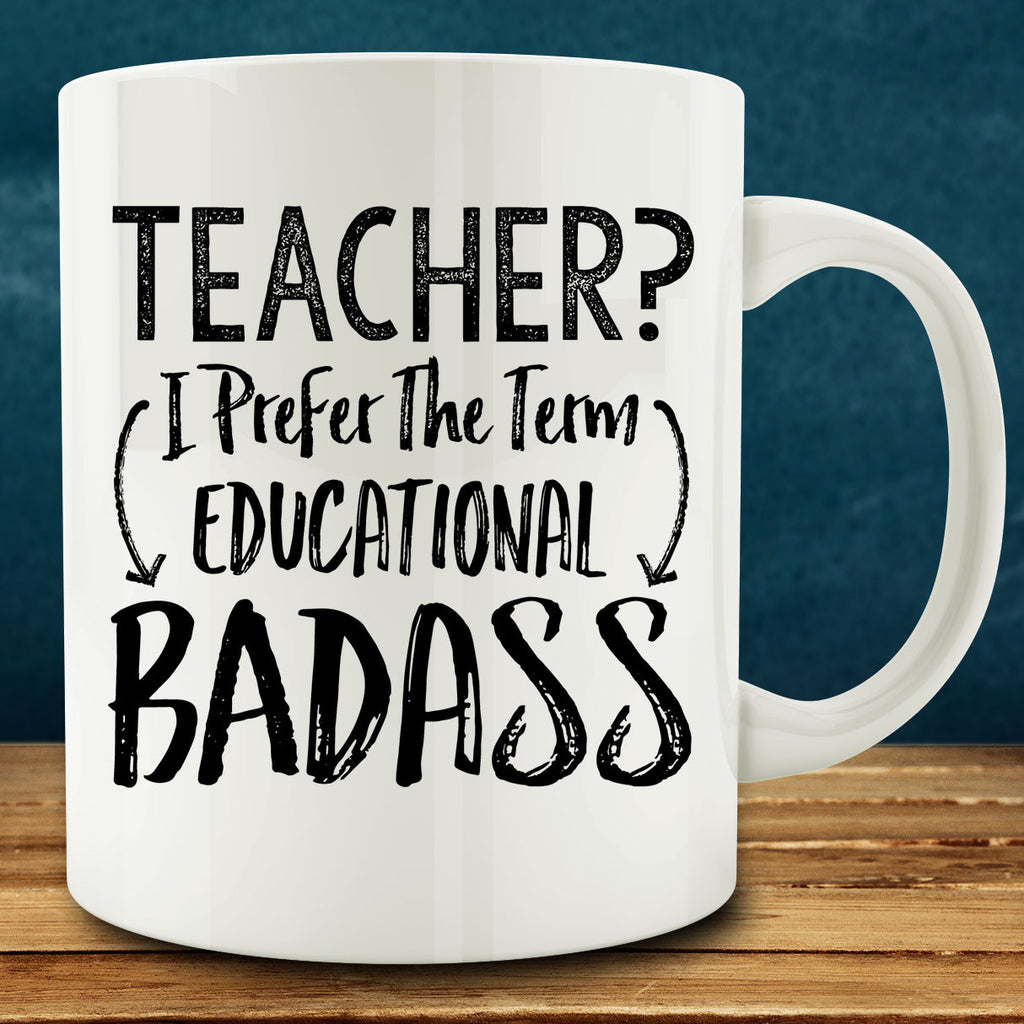 Teacher? I Prefer the Term Educational Badass Mug