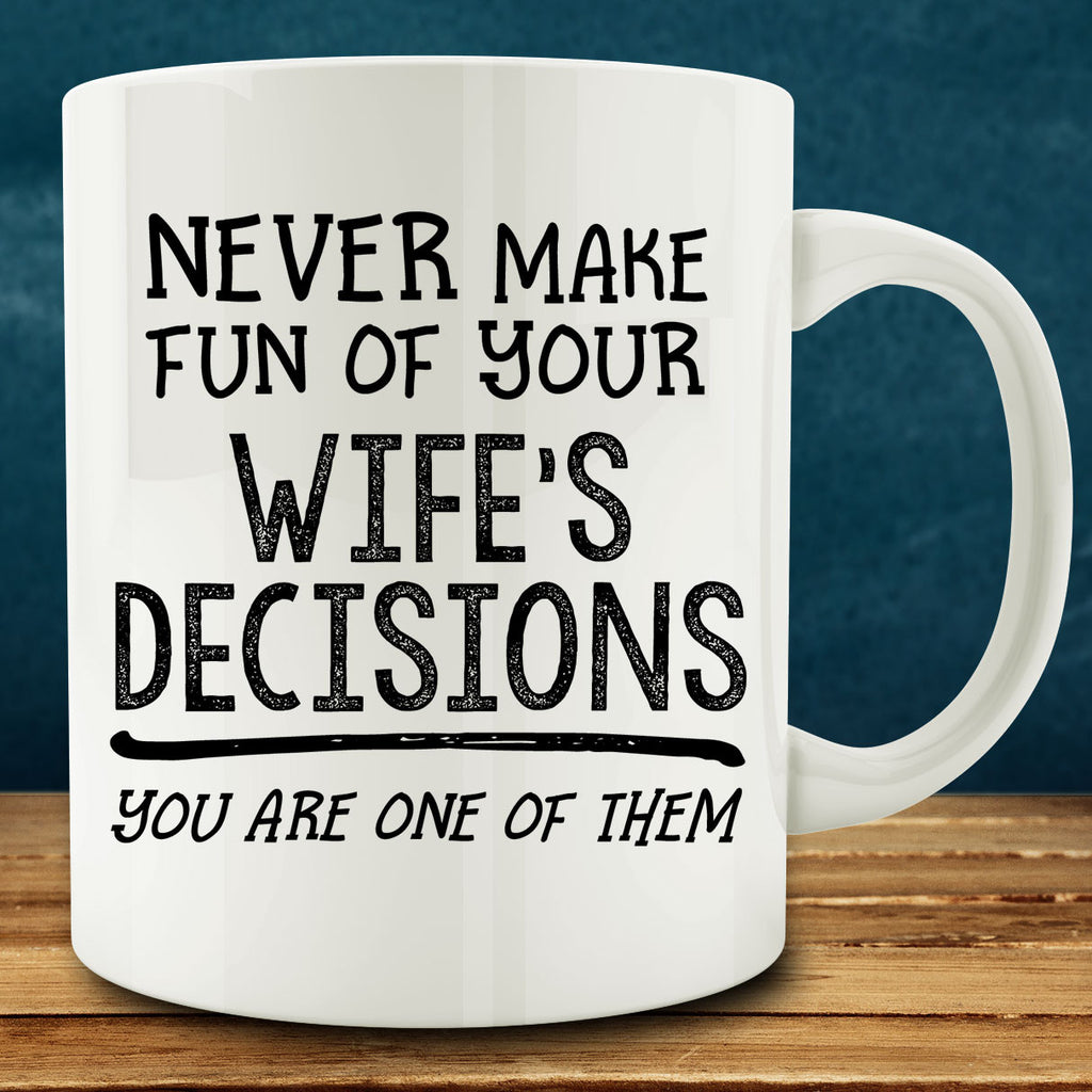 Never Make Fun of Your Wife's Decisions You are One of Them Mug