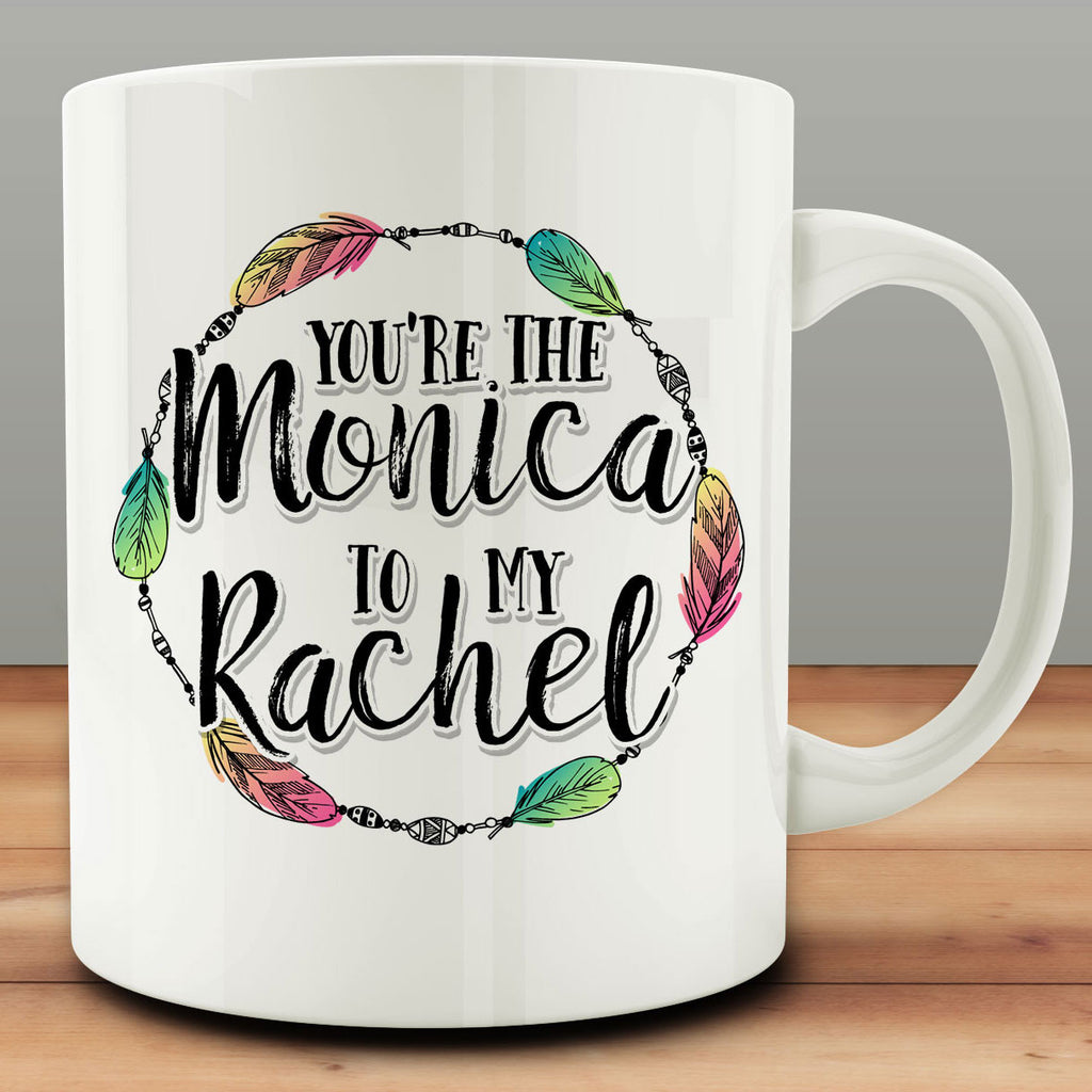 You're the Monica to My Rachel Mug, best friend gift bff 11 oz coffee