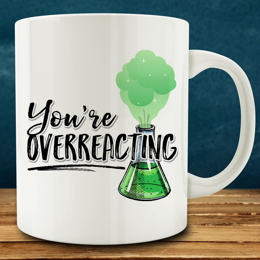 You're Overreacting Mug, science chemistry teacher nerd 11 oz coffee
