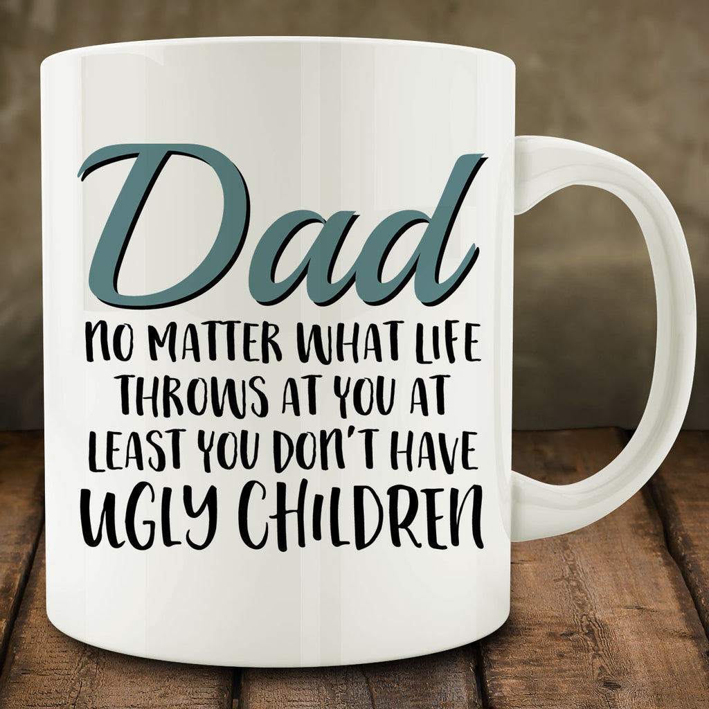Dad At Least You Don't Have Ugly Children Mug, gift for fathers day 11 oz