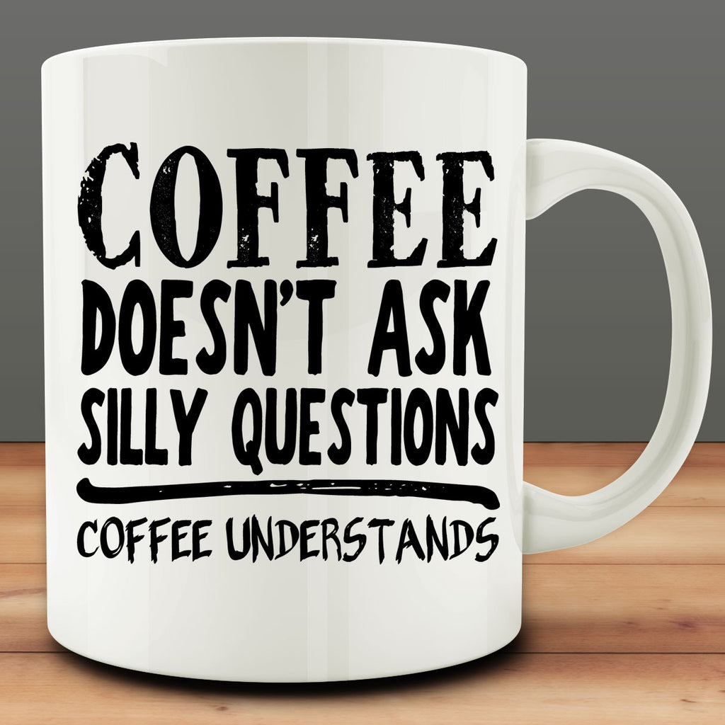 Coffee Doesn't Ask Silly Questions Coffee Understands Mug funny 11 oz