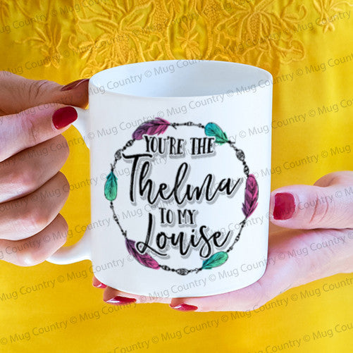 You're the Thelma To My Louise mug
