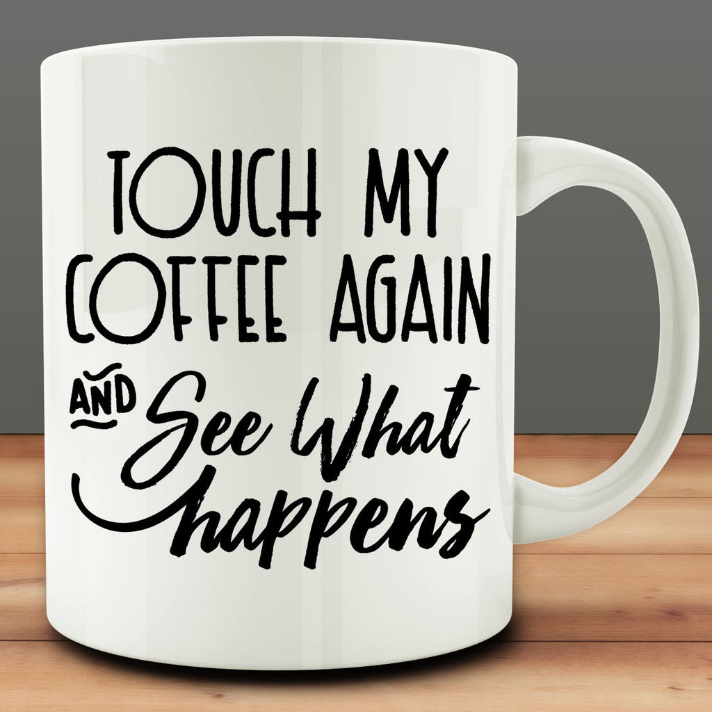 Touch My Coffee Again And See What Happens mug