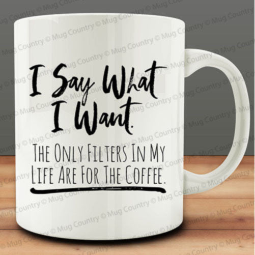 I Say What I Want. The Only Filters In My Life Are For the Coffee mug