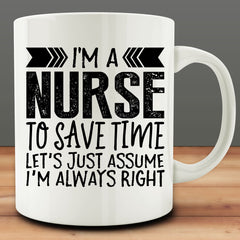 I'm A Nurse - To Save Time Let's Just Assume I'm Always Right Mug