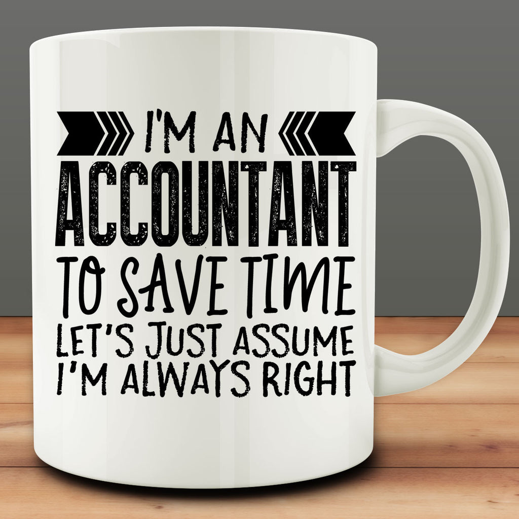 I'm An Accountant - To Save Time Let's Just Assume I'm Always Right Mug