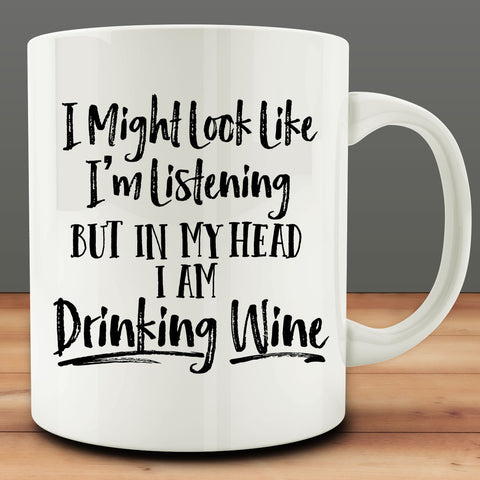 I Might Look Like I'm Listening But In My Head I Am Drinking Wine Mug