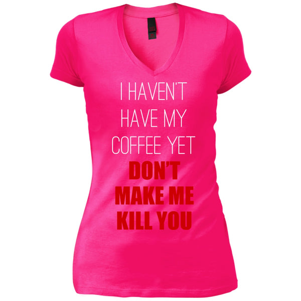 Apparel - I Haven't Had My Coffee Yet... Don't Make Me Kill You!