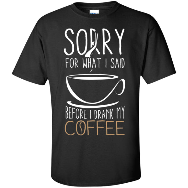 Apparel - Sorry For What I Said Before I Drank My Coffee