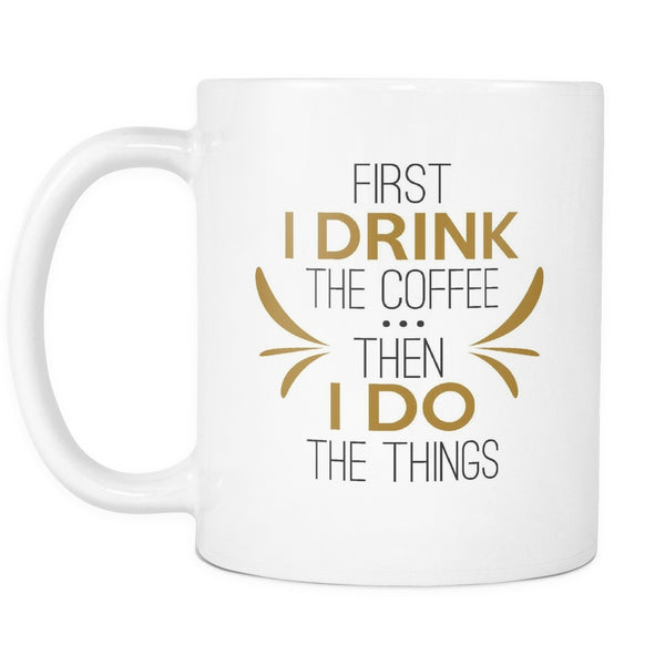 Drinkware - First I Drink The Coffee Then I Do The Things