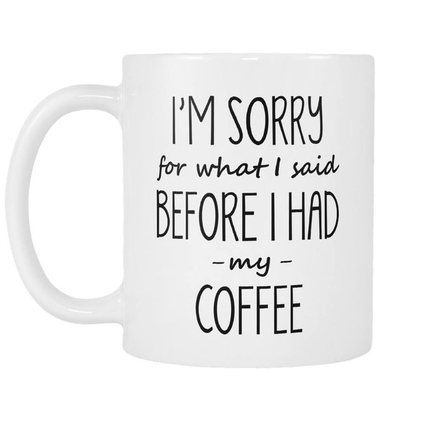 Drinkwear - Sorry For What I Said Before I Had My Coffee - Coffee Mug