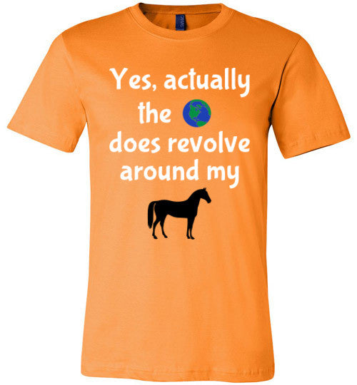 Yes, actually the world does revolve around my horse. - Furbabies.love - 6