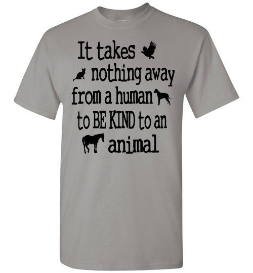 It takes nothing away from a human to be kind to an animal t shirt - Furbabies.love - 4