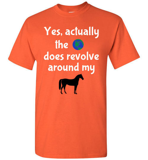 Yes, actually the world does revolve around my horse. - Furbabies.love - 3